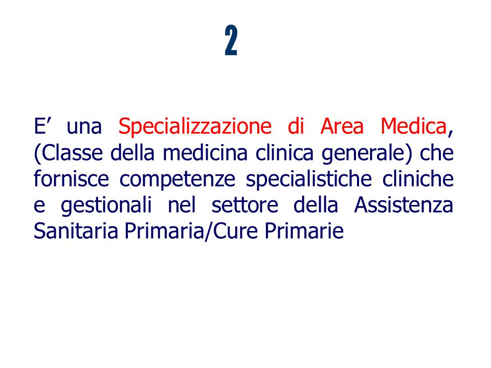 E' una Specializzazione di Area Medica, (Classe della medicina clinica generale) che fornisce competenze specialistiche cliniche e gestionali nel settore della Assistenza Sanitaria Primaria/Cure Primarie