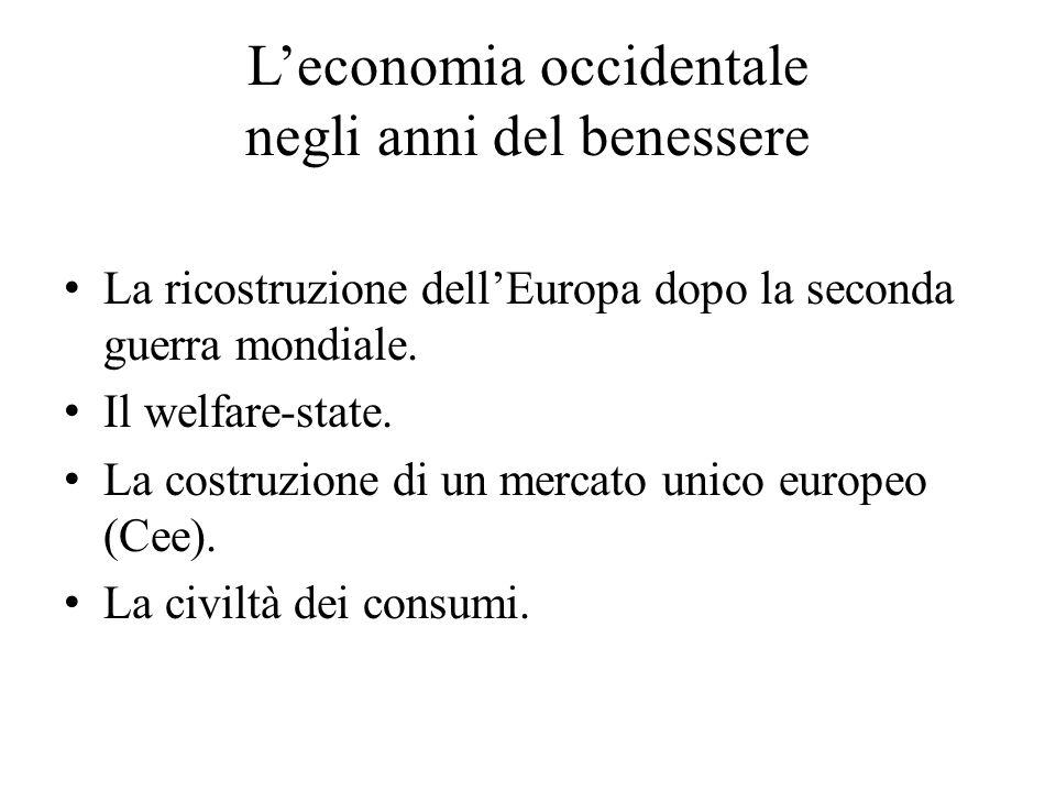 L'economia occidentale negli anni del benessere La ricostruzione dell'Europa dopo la seconda guerra mondiale. Il welfare-state. La costruzione di un m