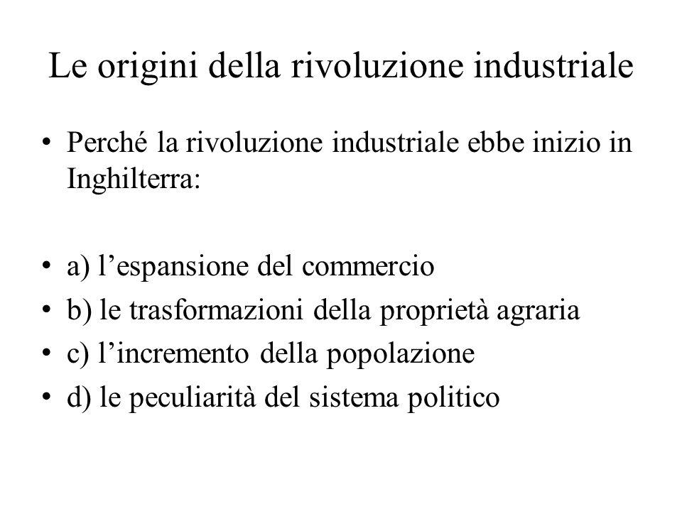 Le origini della rivoluzione industriale Perché la rivoluzione industriale ebbe inizio in Inghilterra: a) l'espansione del commercio b) le trasformazi
