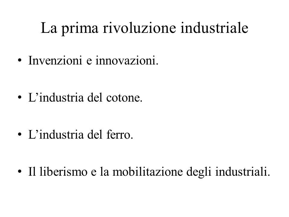 La prima rivoluzione industriale Invenzioni e innovazioni. L'industria del cotone. L'industria del ferro. Il liberismo e la mobilitazione degli indust