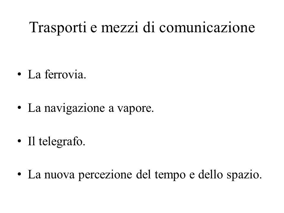 Trasporti e mezzi di comunicazione La ferrovia. La navigazione a vapore. Il telegrafo. La nuova percezione del tempo e dello spazio.