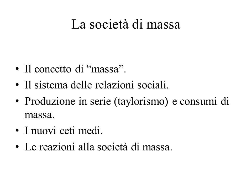 """La società di massa Il concetto di """"massa"""". Il sistema delle relazioni sociali. Produzione in serie (taylorismo) e consumi di massa. I nuovi ceti medi"""