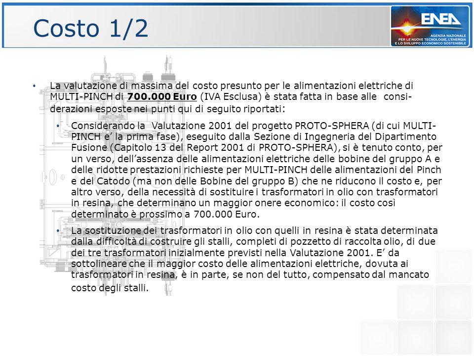 Costo 1/2 La valutazione di massima del costo presunto per le alimentazioni elettriche di MULTI-PINCH di 700.000 Euro (IVA Esclusa) è stata fatta in base alle consi- derazioni esposte nei punti qui di seguito riportati : Considerando la Valutazione 2001 del progetto PROTO-SPHERA (di cui MULTI- PINCH e' la prima fase), eseguito dalla Sezione di Ingegneria del Dipartimento Fusione (Capitolo 13 del Report 2001 di PROTO-SPHERA), si è tenuto conto, per un verso, dell'assenza delle alimentazioni elettriche delle bobine del gruppo A e delle ridotte prestazioni richieste per MULTI-PINCH delle alimentazioni del Pinch e del Catodo (ma non delle Bobine del gruppo B) che ne riducono il costo e, per altro verso, della necessità di sostituire i trasformatori in olio con trasformatori in resina, che determinano un maggior onere economico: il costo così determinato è prossimo a 700.000 Euro.