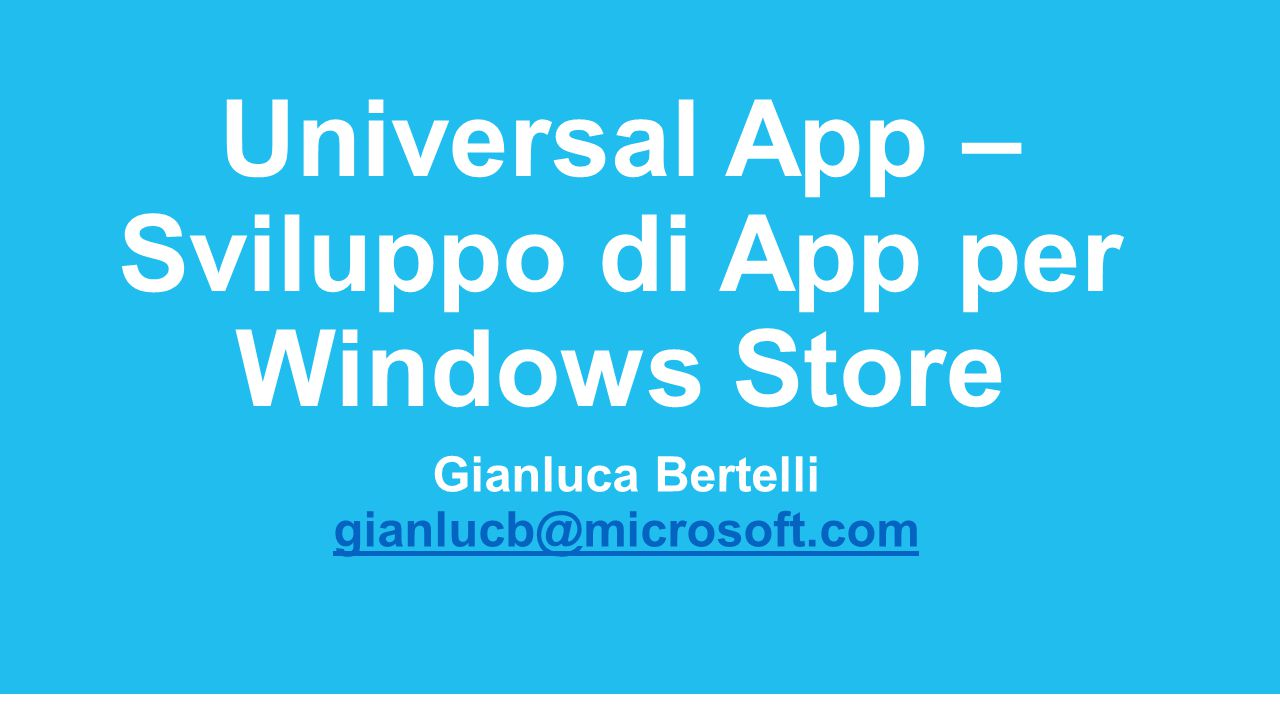 Universal App – Sviluppo di App per Windows Store Gianluca Bertelli gianlucb@microsoft.com