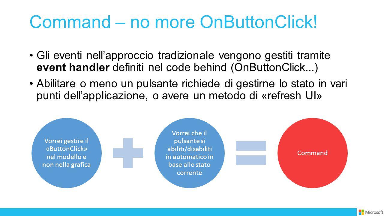 Command – no more OnButtonClick! Gli eventi nell'approccio tradizionale vengono gestiti tramite event handler definiti nel code behind (OnButtonClick.