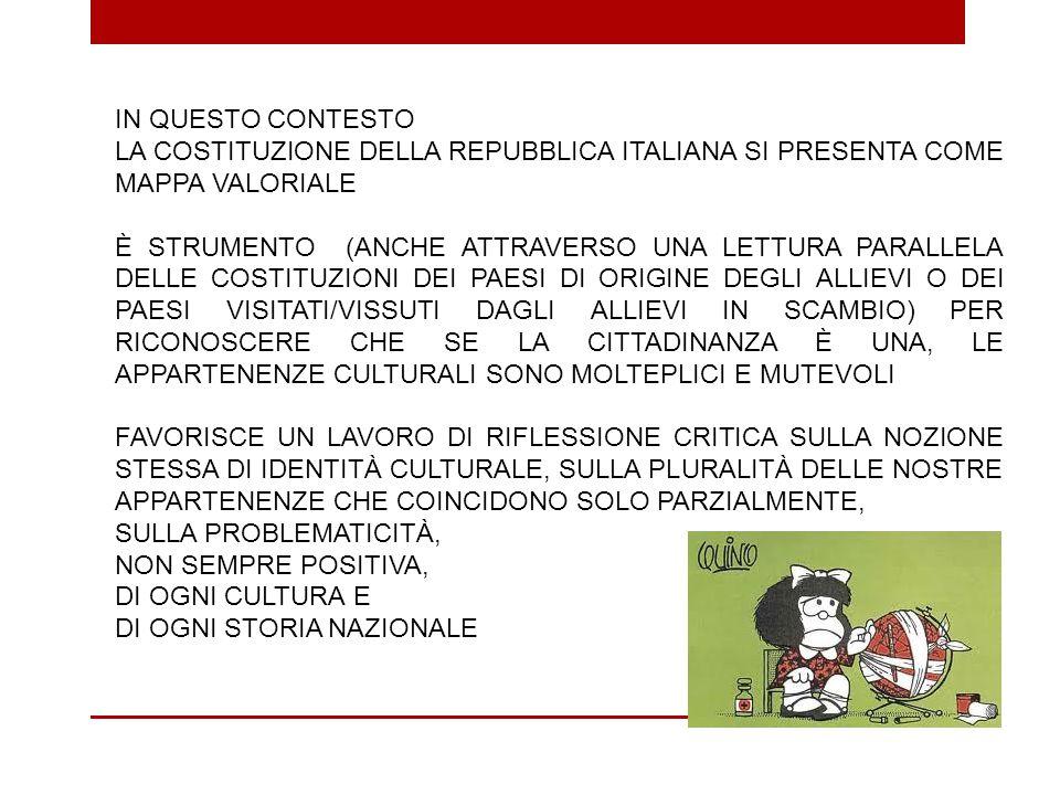 IN QUESTO CONTESTO LA COSTITUZIONE DELLA REPUBBLICA ITALIANA SI PRESENTA COME MAPPA VALORIALE È STRUMENTO (ANCHE ATTRAVERSO UNA LETTURA PARALLELA DELLE COSTITUZIONI DEI PAESI DI ORIGINE DEGLI ALLIEVI O DEI PAESI VISITATI/VISSUTI DAGLI ALLIEVI IN SCAMBIO) PER RICONOSCERE CHE SE LA CITTADINANZA È UNA, LE APPARTENENZE CULTURALI SONO MOLTEPLICI E MUTEVOLI FAVORISCE UN LAVORO DI RIFLESSIONE CRITICA SULLA NOZIONE STESSA DI IDENTITÀ CULTURALE, SULLA PLURALITÀ DELLE NOSTRE APPARTENENZE CHE COINCIDONO SOLO PARZIALMENTE, SULLA PROBLEMATICITÀ, NON SEMPRE POSITIVA, DI OGNI CULTURA E DI OGNI STORIA NAZIONALE