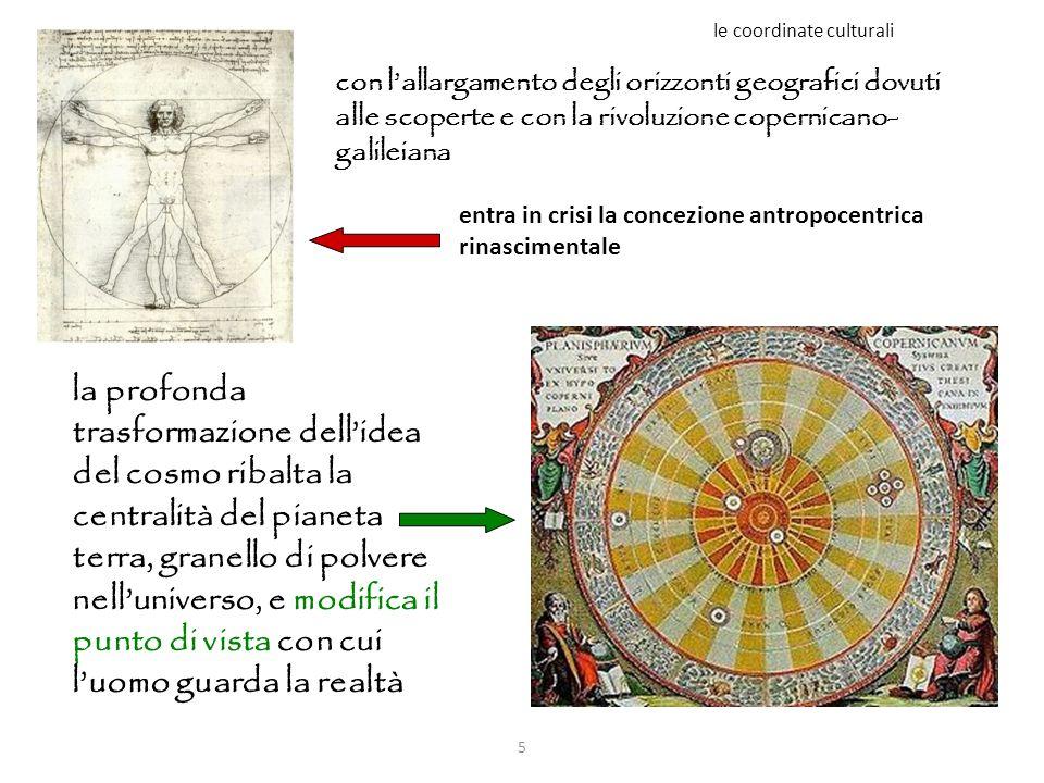 5 le coordinate culturali con l'allargamento degli orizzonti geografici dovuti alle scoperte e con la rivoluzione copernicano- galileiana la profonda