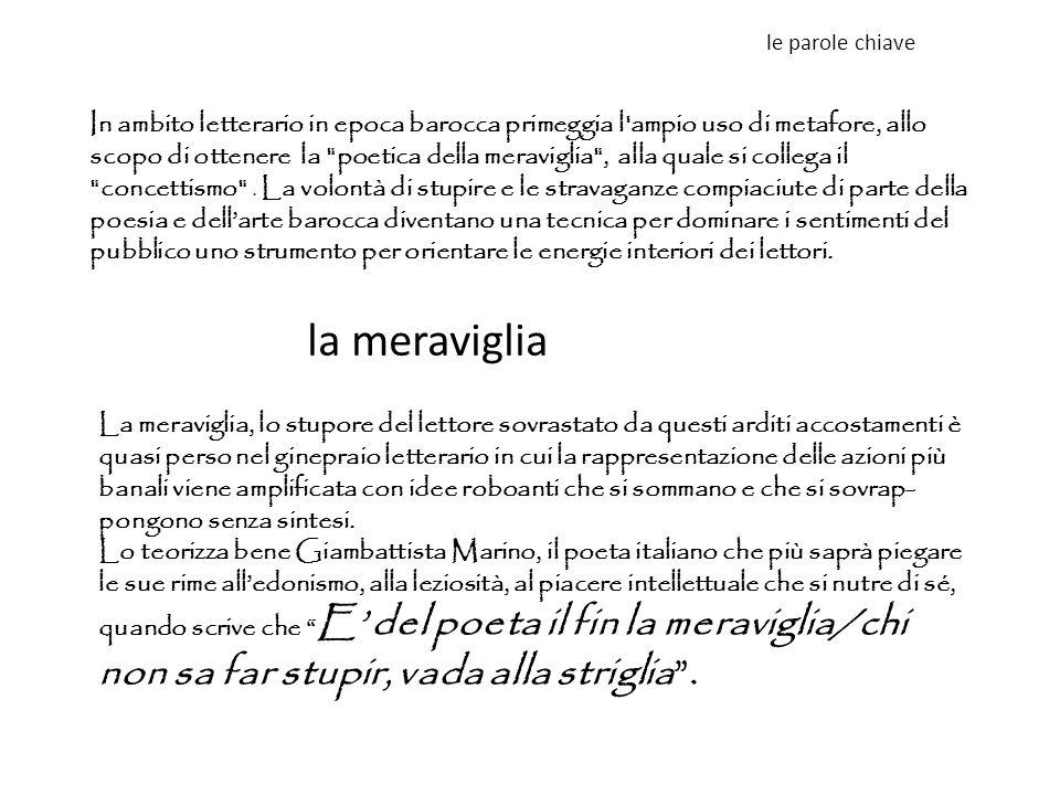 le parole chiave la meraviglia In ambito letterario in epoca barocca primeggia l'ampio uso di metafore, allo scopo di ottenere la