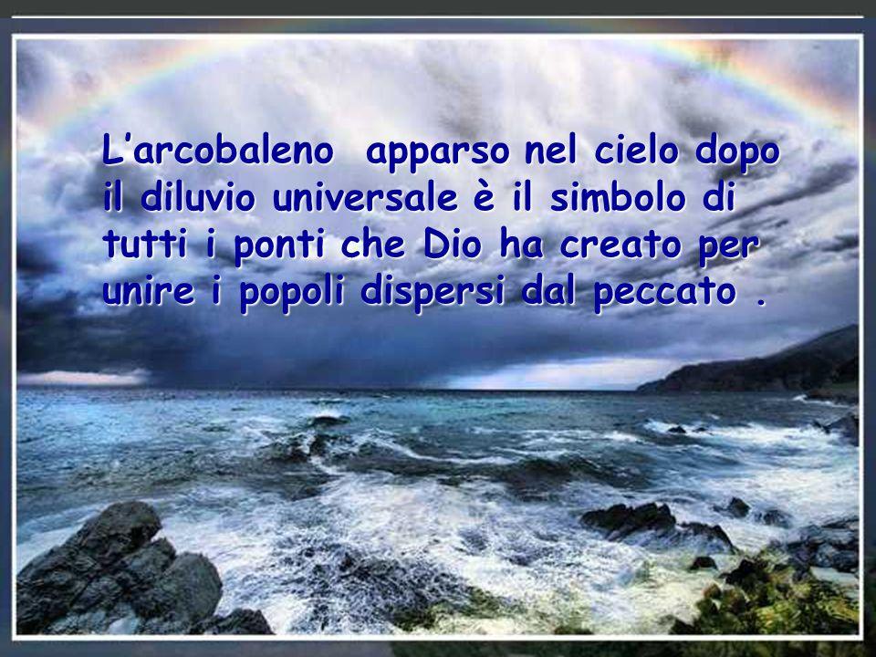L'arcobaleno apparso nel cielo dopo il diluvio universale è il simbolo di tutti i ponti che Dio ha creato per unire i popoli dispersi dal peccato.