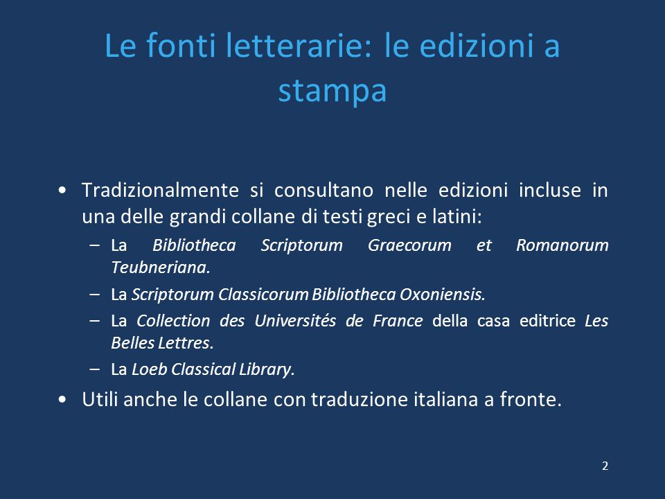Le fonti letterarie: le edizioni a stampa Tradizionalmente si consultano nelle edizioni incluse in una delle grandi collane di testi greci e latini: –