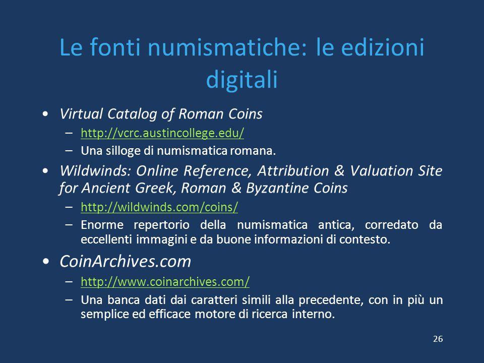 Le fonti numismatiche: le edizioni digitali Virtual Catalog of Roman Coins –http://vcrc.austincollege.edu/http://vcrc.austincollege.edu/ –Una silloge