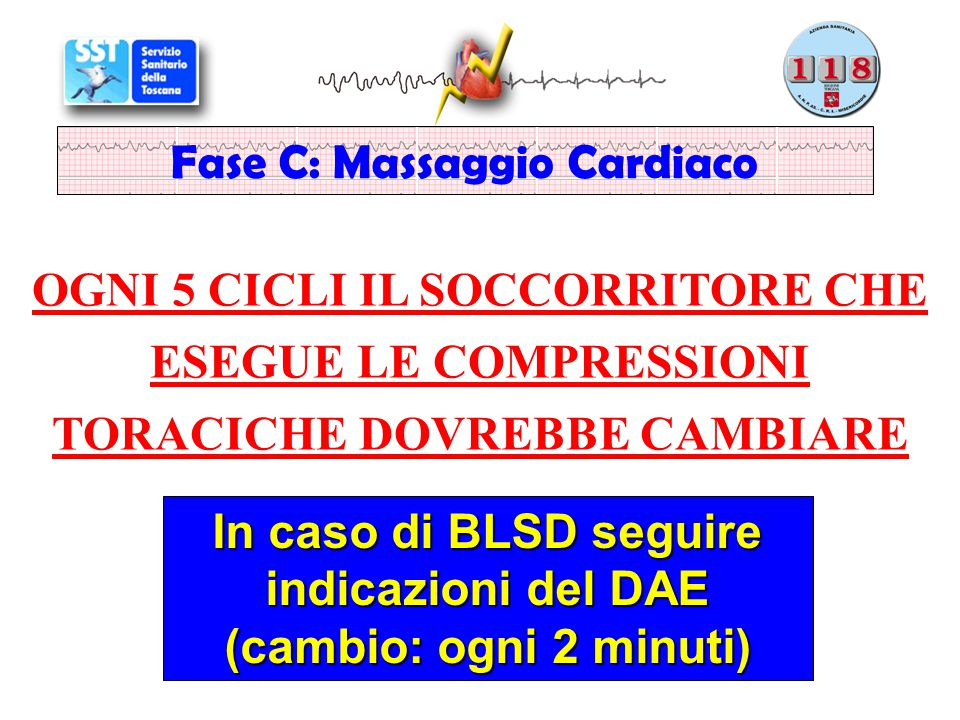OGNI 5 CICLI IL SOCCORRITORE CHE ESEGUE LE COMPRESSIONI TORACICHE DOVREBBE CAMBIARE Fase C: Massaggio Cardiaco In caso di BLSD seguire indicazioni del