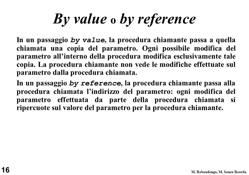 16 M. Rebaudengo, M. Sonza Reorda By value o by reference In un passaggio by value, la procedura chiamante passa a quella chiamata una copia del param