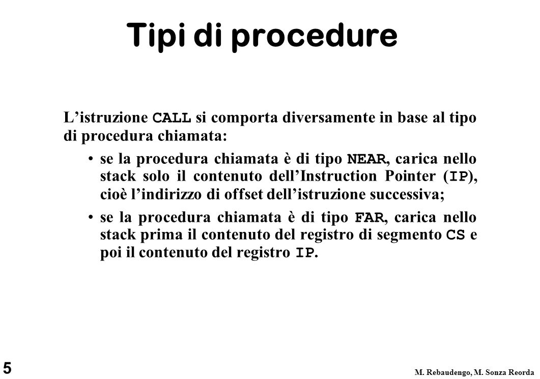 5 M. Rebaudengo, M. Sonza Reorda Tipi di procedure L'istruzione CALL si comporta diversamente in base al tipo di procedura chiamata: se la procedura c