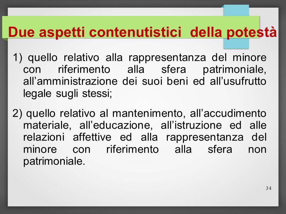 34 Due aspetti contenutistici della potestà 1) quello relativo alla rappresentanza del minore con riferimento alla sfera patrimoniale, all'amministraz