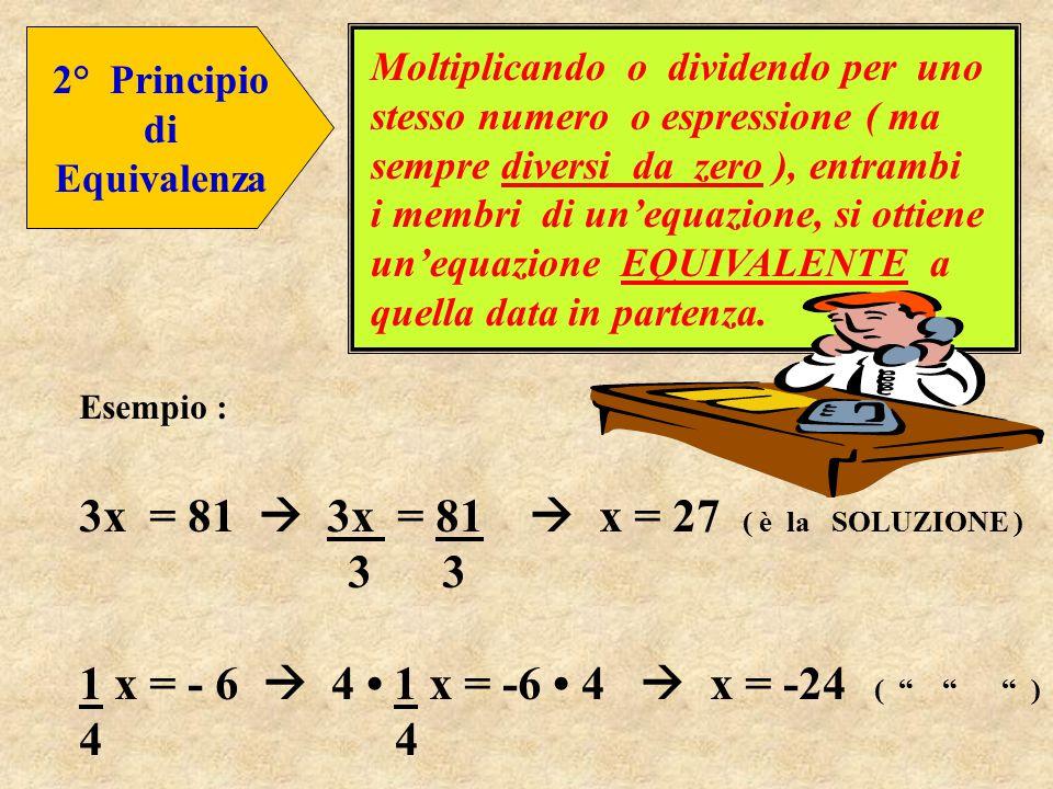 2° Principio di Equivalenza Moltiplicando o dividendo per uno stesso numero o espressione ( ma sempre diversi da zero ), entrambi i membri di un'equazione, si ottiene un'equazione EQUIVALENTE a quella data in partenza.