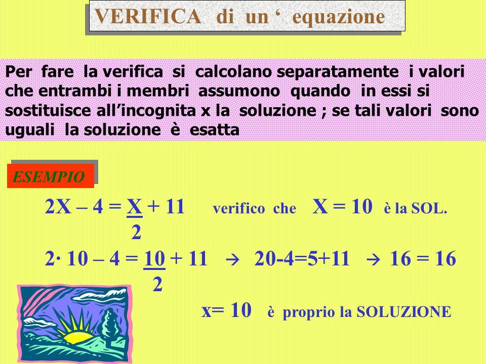 VERIFICA di un ' equazione Per fare la verifica si calcolano separatamente i valori che entrambi i membri assumono quando in essi si sostituisce all'incognita x la soluzione ; se tali valori sono uguali la soluzione è esatta ESEMPIO 2X – 4 = X + 11 verifico che X = 10 è la SOL.