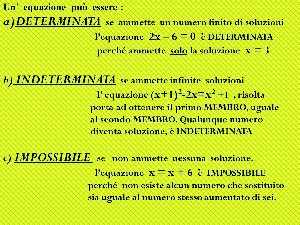 Un' equazione può essere : a)DETERMINATA se ammette un numero finito di soluzioni l'equazione 2x – 6 = 0 è DETERMINATA perché ammette solo la soluzione x = 3 b) INDETERMINATA se ammette infinite soluzioni l' equazione ( x+1) 2 -2x=x 2 +1, risolta porta ad ottenere il primo MEMBRO, uguale al seondo MEMBRO.