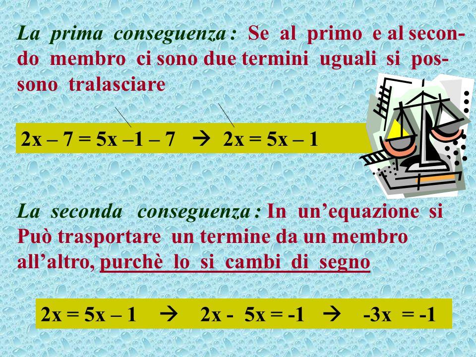 La prima conseguenza : Se al primo e al secon- do membro ci sono due termini uguali si pos- sono tralasciare La seconda conseguenza : In un'equazione si Può trasportare un termine da un membro all'altro, purchè lo si cambi di segno 2x – 7 = 5x –1 – 7  2x = 5x – 1 2x = 5x – 1  2x - 5x = -1  -3x = -1