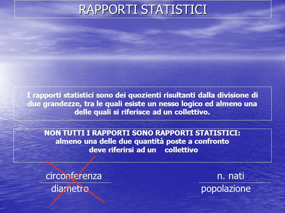 RAPPORTI STATISTICI I rapporti statistici sono dei quozienti risultanti dalla divisione di due grandezze, tra le quali esiste un nesso logico ed almen