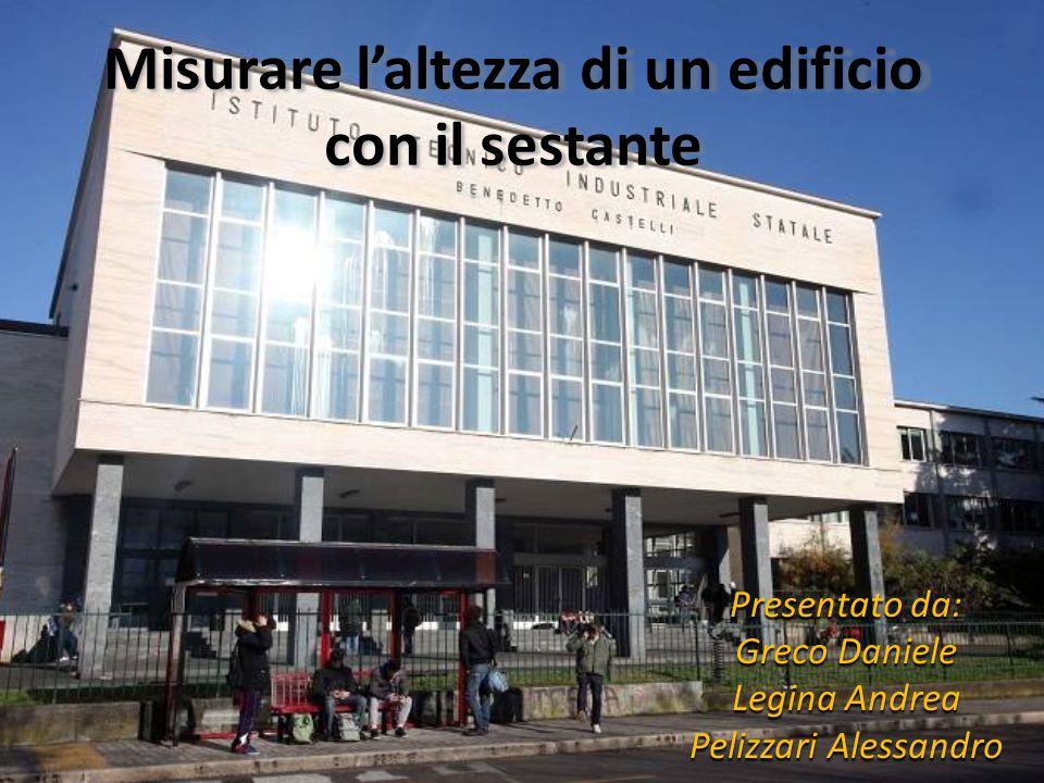 Misurare l'altezza di un edificio con il sestante Presentato da: Greco Daniele Legina Andrea Pelizzari Alessandro