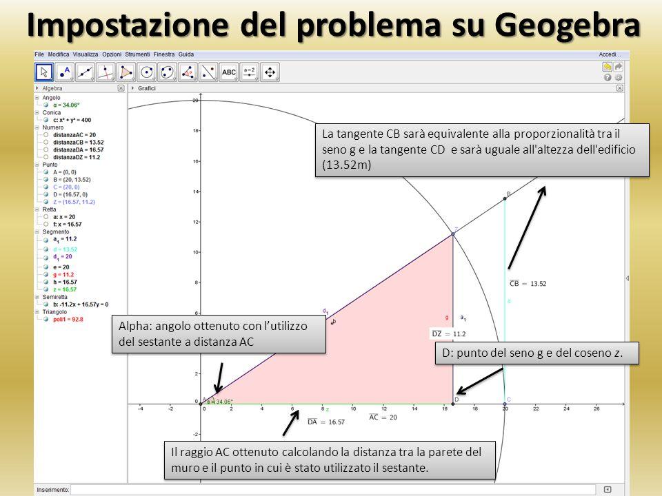 Calcolo dell' altezza con Geogebra Per trovare il valore della tangente (d) il rapporto tra DZ e DA dovrà essere moltiplicato per la distanza AC DZ/DA = 11,20/16,57 = 0,67592034 0,67592034 × AC = 0,67592034 × 20 = 13,518 m