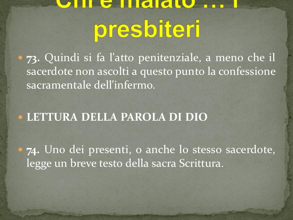 73. Quindi si fa l'atto penitenziale, a meno che il sacerdote non ascolti a questo punto la confessione sacramentale dell'infermo. LETTURA DELLA PAROL