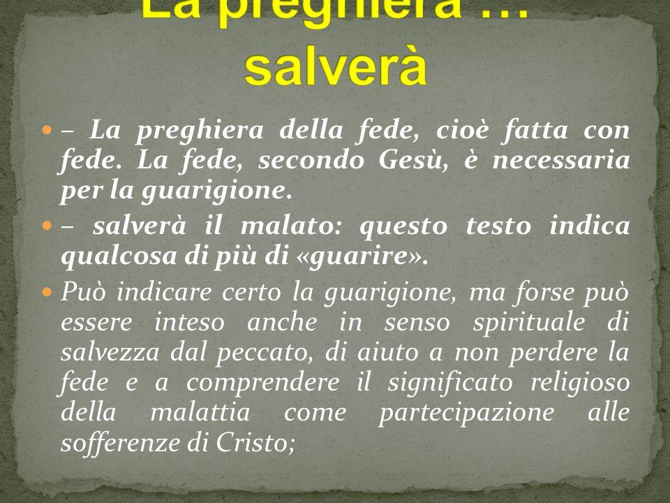 – La preghiera della fede, cioè fatta con fede. La fede, secondo Gesù, è necessaria per la guarigione. – salverà il malato: questo testo indica qualco