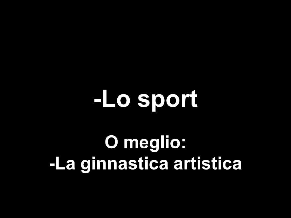 -Lo sport O meglio: -La ginnastica artistica