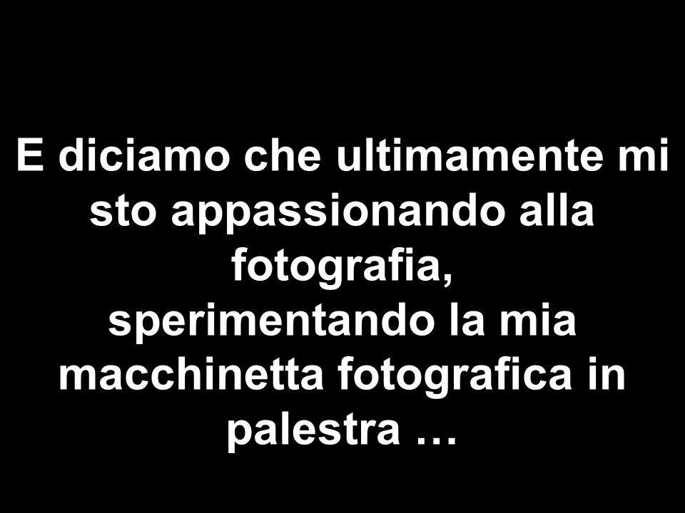 E diciamo che ultimamente mi sto appassionando alla fotografia, sperimentando la mia macchinetta fotografica in palestra …