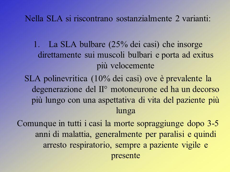 Nella SLA si riscontrano sostanzialmente 2 varianti: 1.La SLA bulbare (25% dei casi) che insorge direttamente sui muscoli bulbari e porta ad exitus più velocemente SLA polinevritica (10% dei casi) ove è prevalente la degenerazione del II° motoneurone ed ha un decorso più lungo con una aspettativa di vita del paziente più lunga Comunque in tutti i casi la morte sopraggiunge dopo 3-5 anni di malattia, generalmente per paralisi e quindi arresto respiratorio, sempre a paziente vigile e presente