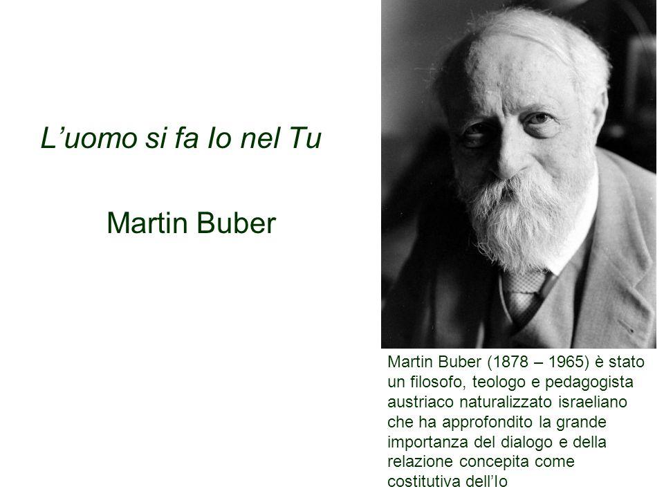 L'uomo si fa Io nel Tu Martin Buber Martin Buber (1878 – 1965) è stato un filosofo, teologo e pedagogista austriaco naturalizzato israeliano che ha approfondito la grande importanza del dialogo e della relazione concepita come costitutiva dell'Io