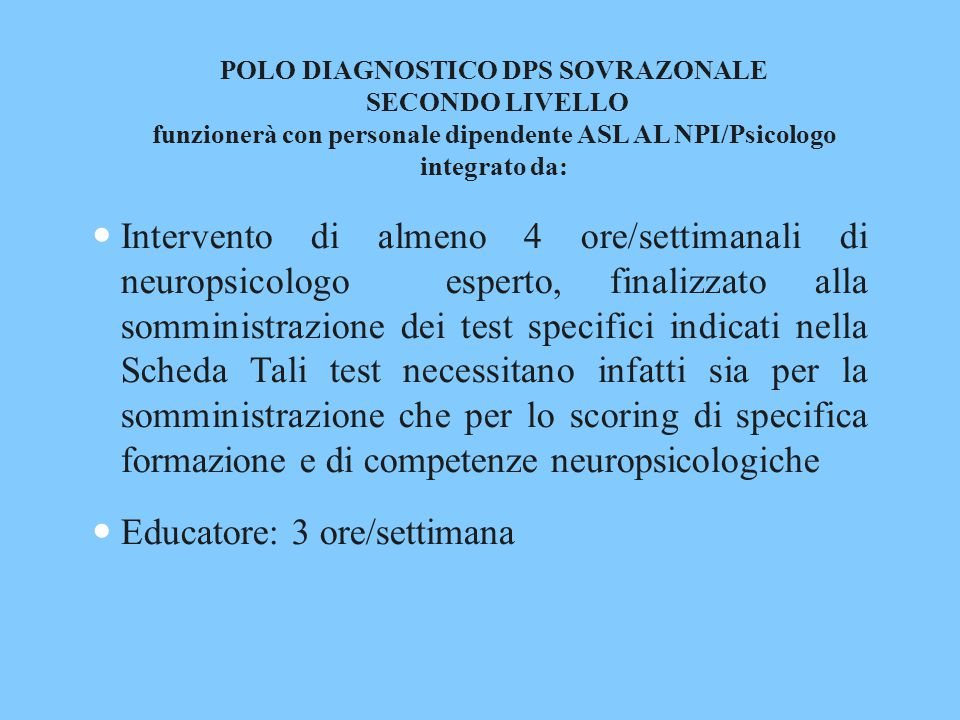 POLO DIAGNOSTICO DPS SOVRAZONALE SECONDO LIVELLO funzionerà con personale dipendente ASL AL NPI/Psicologo integrato da: Intervento di almeno 4 ore/settimanali di neuropsicologo esperto, finalizzato alla somministrazione dei test specifici indicati nella Scheda Tali test necessitano infatti sia per la somministrazione che per lo scoring di specifica formazione e di competenze neuropsicologiche Educatore: 3 ore/settimana