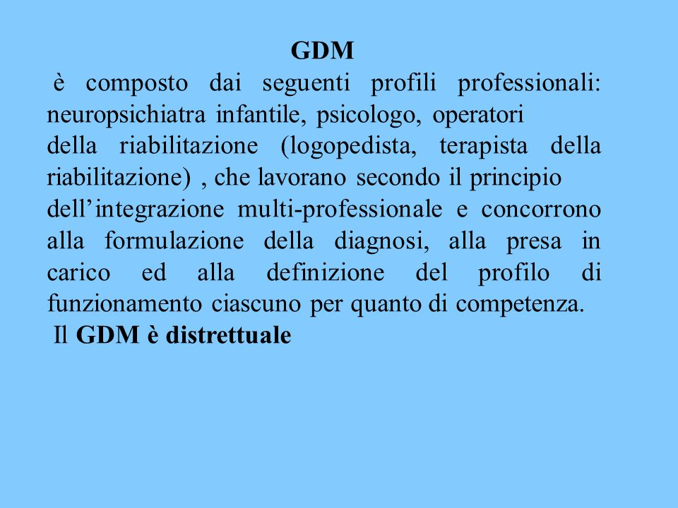 GDM è composto dai seguenti profili professionali: neuropsichiatra infantile, psicologo, operatori della riabilitazione (logopedista, terapista della