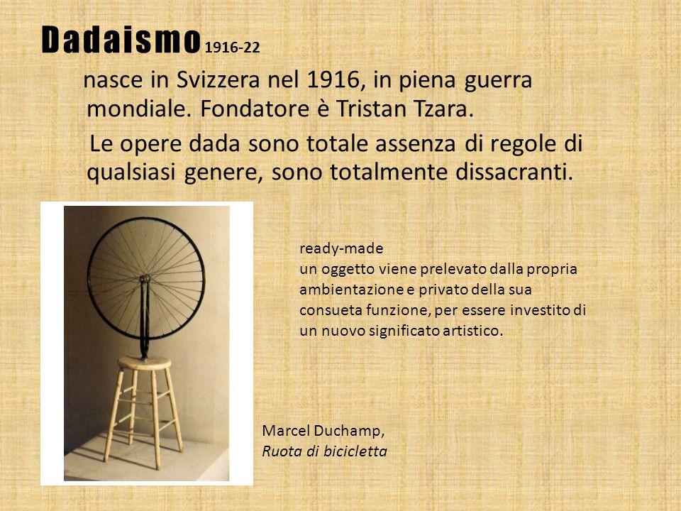 Dadaismo 1916-22 nasce in Svizzera nel 1916, in piena guerra mondiale. Fondatore è Tristan Tzara. Le opere dada sono totale assenza di regole di quals
