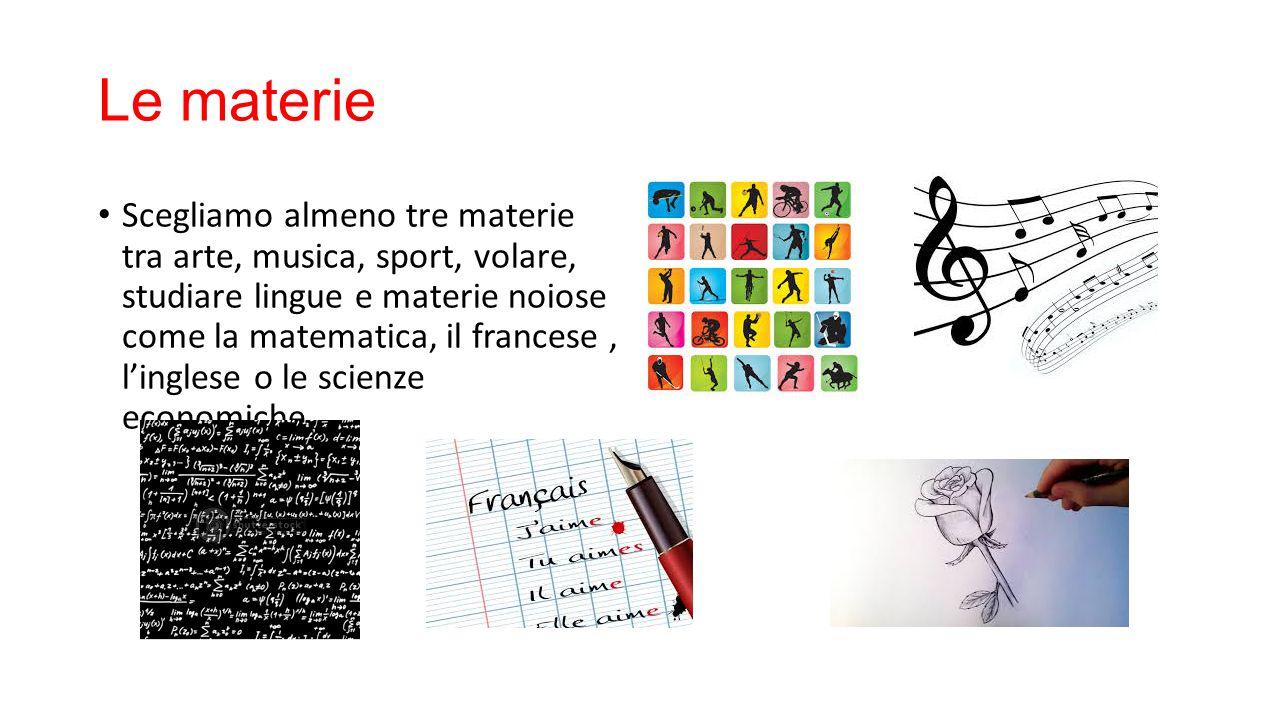 Le materie Scegliamo almeno tre materie tra arte, musica, sport, volare, studiare lingue e materie noiose come la matematica, il francese, l'inglese o
