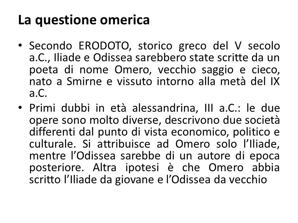 La questione omerica Secondo ERODOTO, storico greco del V secolo a.C., Iliade e Odissea sarebbero state scritte da un poeta di nome Omero, vecchio sag