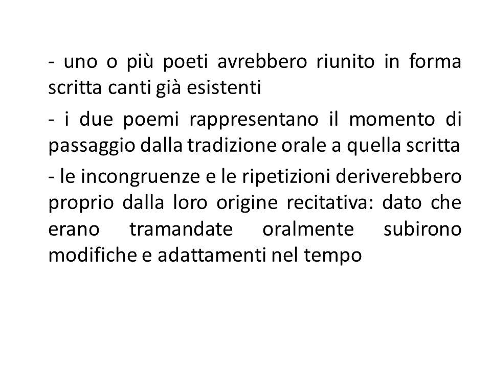 - uno o più poeti avrebbero riunito in forma scritta canti già esistenti - i due poemi rappresentano il momento di passaggio dalla tradizione orale a