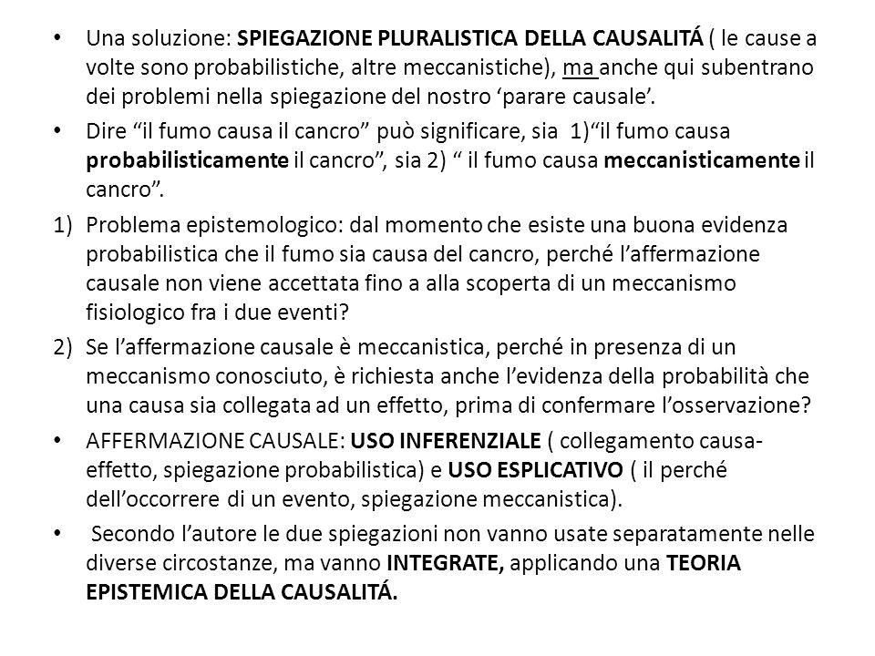 Una soluzione: SPIEGAZIONE PLURALISTICA DELLA CAUSALITÁ ( le cause a volte sono probabilistiche, altre meccanistiche), ma anche qui subentrano dei problemi nella spiegazione del nostro 'parare causale'.