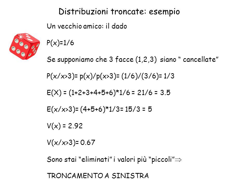 """Distribuzioni troncate: esempio Un vecchio amico: il dado P(x)=1/6 Se supponiamo che 3 facce (1,2,3) siano """" cancellate"""" P(x/x>3)= p(x)/p(x>3)= (1/6)/"""