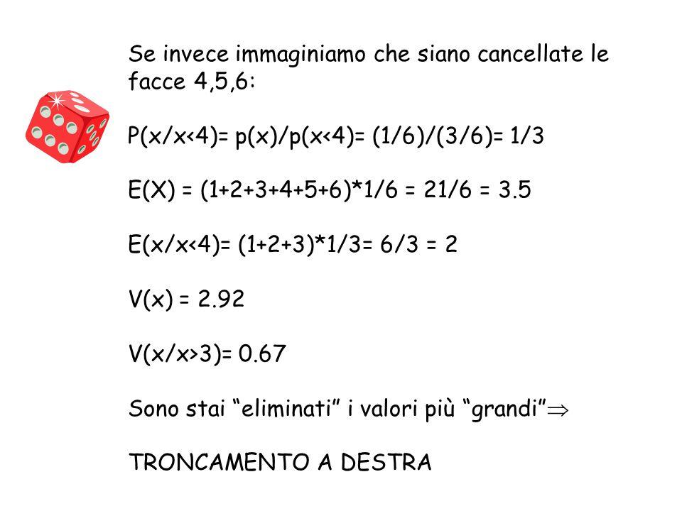 Se invece immaginiamo che siano cancellate le facce 4,5,6: P(x/x<4)= p(x)/p(x<4)= (1/6)/(3/6)= 1/3 E(X) = (1+2+3+4+5+6)*1/6 = 21/6 = 3.5 E(x/x<4)= (1+