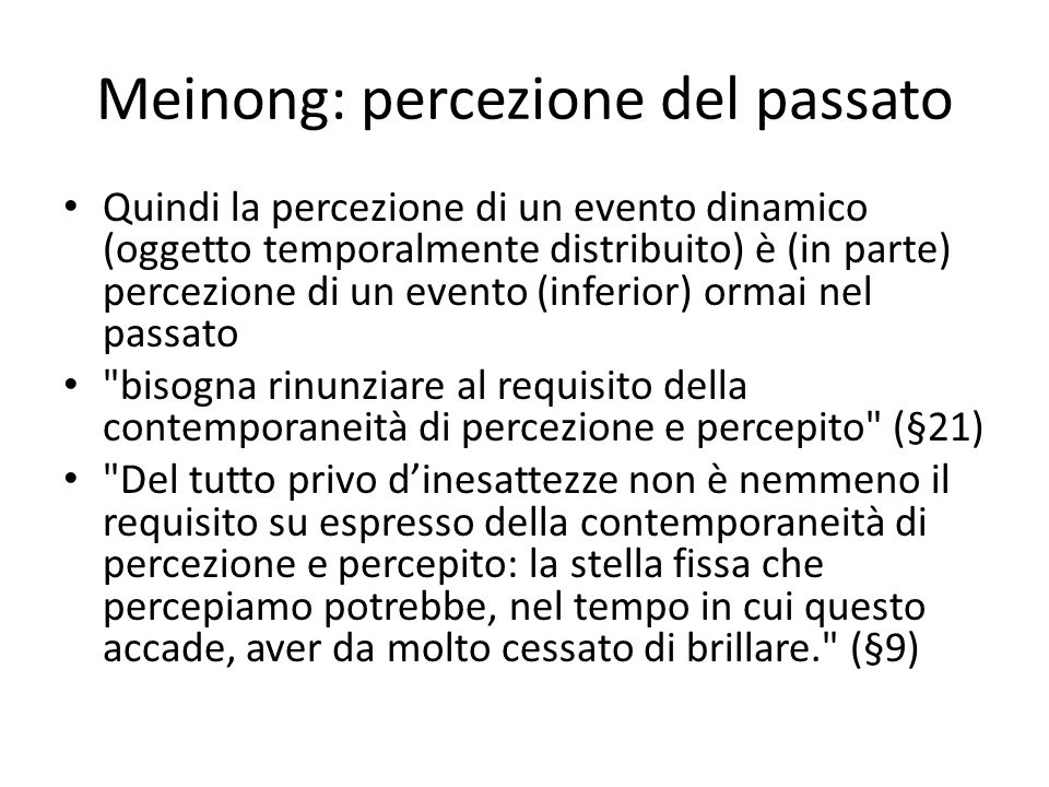 Meinong: percezione del passato Quindi la percezione di un evento dinamico (oggetto temporalmente distribuito) è (in parte) percezione di un evento (inferior) ormai nel passato bisogna rinunziare al requisito della contemporaneità di percezione e percepito (§21) Del tutto privo d'inesattezze non è nemmeno il requisito su espresso della contemporaneità di percezione e percepito: la stella fissa che percepiamo potrebbe, nel tempo in cui questo accade, aver da molto cessato di brillare. (§9)
