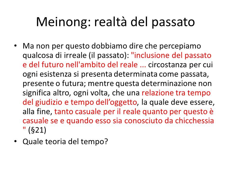 Meinong: realtà del passato Ma non per questo dobbiamo dire che percepiamo qualcosa di irreale (il passato): inclusione del passato e del futuro nell ambito del reale...