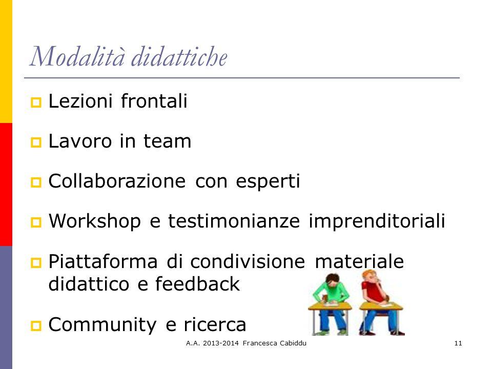 A.A. 2013-2014 Francesca Cabiddu11 Modalità didattiche  Lezioni frontali  Lavoro in team  Collaborazione con esperti  Workshop e testimonianze imp