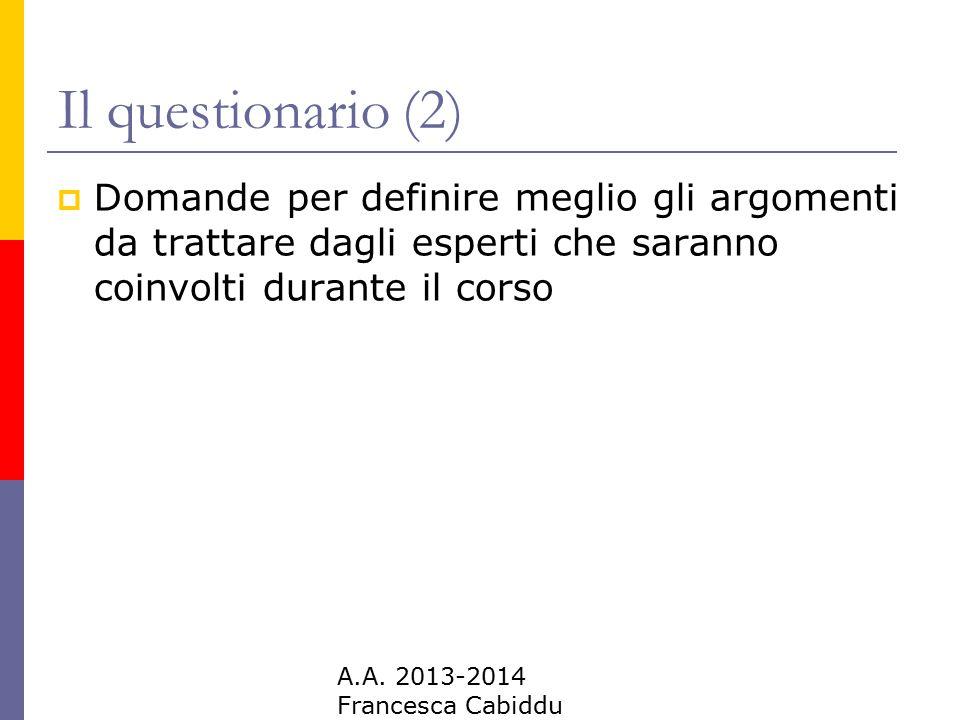 A.A. 2013-2014 Francesca Cabiddu Il questionario (2)  Domande per definire meglio gli argomenti da trattare dagli esperti che saranno coinvolti duran