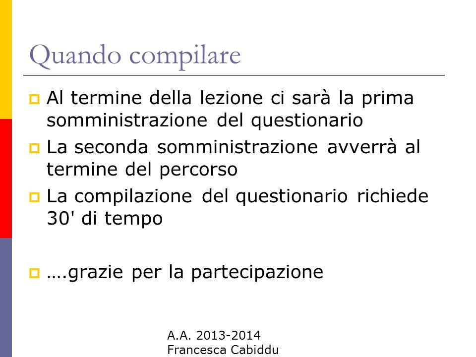 A.A. 2013-2014 Francesca Cabiddu Quando compilare  Al termine della lezione ci sarà la prima somministrazione del questionario  La seconda somminist