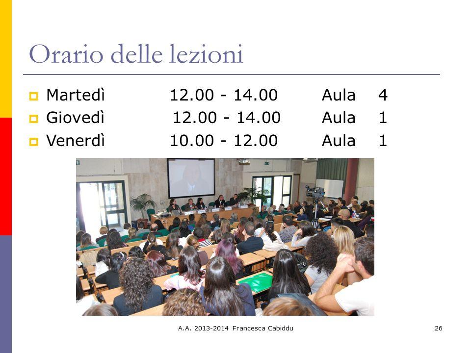 A.A. 2013-2014 Francesca Cabiddu26 Orario delle lezioni  Martedì12.00 - 14.00 Aula 4  Giovedì 12.00 - 14.00 Aula 1  Venerdì10.00 - 12.00 Aula 1