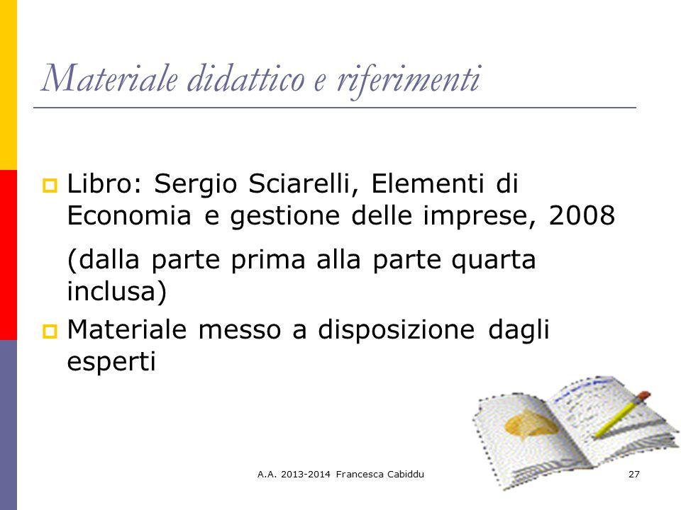A.A. 2013-2014 Francesca Cabiddu27 Materiale didattico e riferimenti  Libro: Sergio Sciarelli, Elementi di Economia e gestione delle imprese, 2008 (d