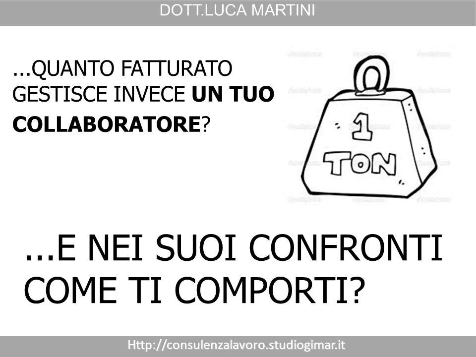 Http://consulenzalavoro.studiogimar.it DOTT.LUCA MARTINI...QUANTO FATTURATO GESTISCE INVECE UN TUO COLLABORATORE ...E NEI SUOI CONFRONTI COME TI COMPORTI