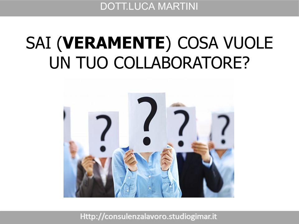 Http://consulenzalavoro.studiogimar.it DOTT.LUCA MARTINI SAI (VERAMENTE) COSA VUOLE UN TUO COLLABORATORE